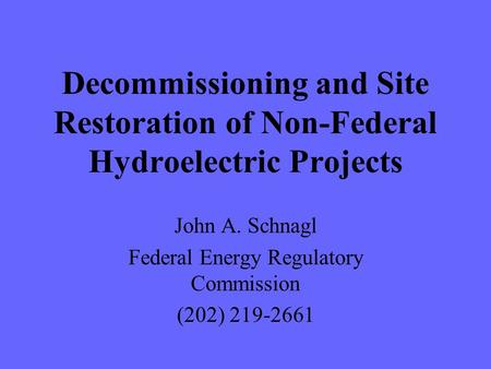 Decommissioning and Site Restoration of Non-Federal Hydroelectric Projects John A. Schnagl Federal Energy Regulatory Commission (202) 219-2661.