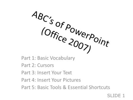 ABC's of PowerPoint (Office 2007) Part 1: Basic Vocabulary Part 2: Cursors Part 3: Insert Your Text Part 4: Insert Your Pictures Part 5: Basic Tools &