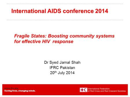 Www.ifrc.org Saving lives, changing minds. Fragile States: Boosting community systems for effective HIV response Dr Syed Jamal Shah IFRC Pakistan 20 th.
