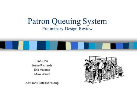 Patron Queuing System Preliminary Design Review Tao Chu Jesse Richards Eric Valente Mike Waud Advisor: Professor Gong.