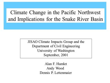 Alan F. Hamlet Andy Wood Dennis P. Lettenmaier JISAO Climate Impacts Group and the Department of Civil Engineering University of Washington September,