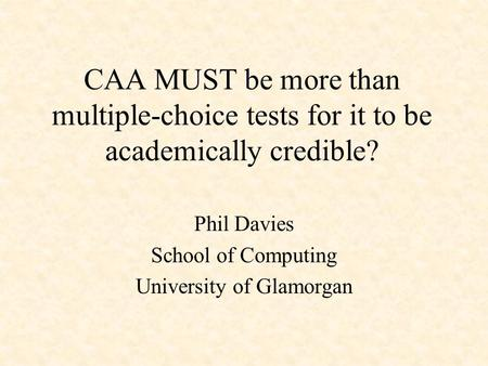 CAA MUST be more than multiple-choice tests for it to be academically credible? Phil Davies School of Computing University of Glamorgan.