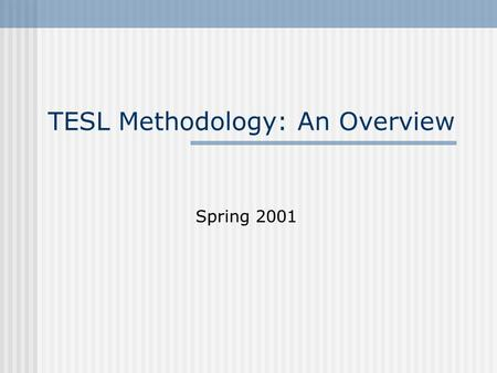 TESL Methodology: An Overview Spring 2001. TESL Methodology: Values 1. For teachers to reflect that can aid teaching and to think what underlies their.