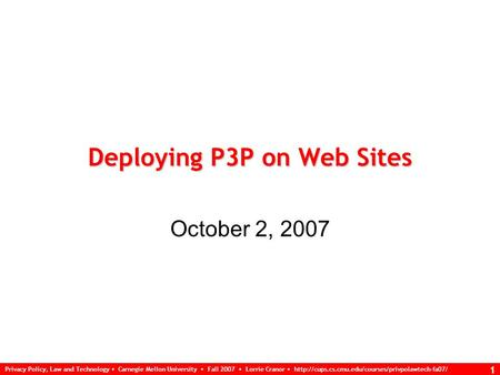 Privacy Policy, Law and Technology Carnegie Mellon University Fall 2007 Lorrie Cranor  1 Deploying P3P.