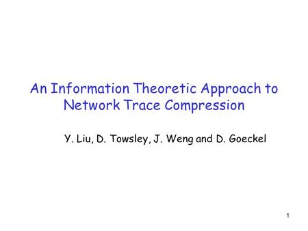 1 An Information Theoretic Approach to Network Trace Compression Y. Liu, D. Towsley, J. Weng and D. Goeckel.