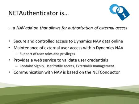 NETAuthenticator is…... a NAV add-on that allows for authorization of external access Secure and controlled access to Dynamics NAV data online Maintenance.
