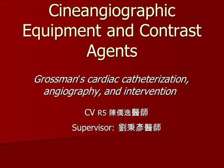 Proper Use of Cineangiographic Equipment and Contrast Agents Grossman ' s cardiac catheterization, angiography, and intervention CV R5 陳儒逸 醫師 Supervisor: