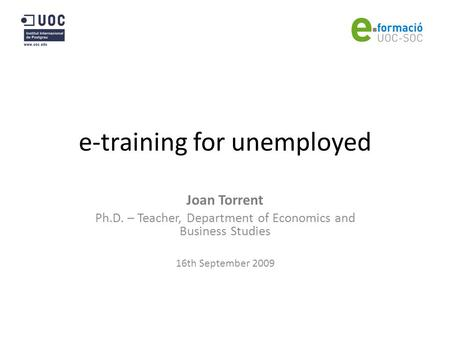 E-training for unemployed Joan Torrent Ph.D. – Teacher, Department of Economics and Business Studies 16th September 2009.