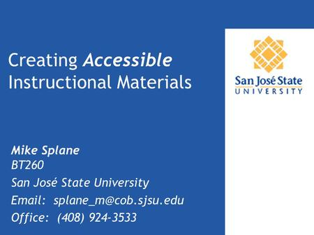 Creating Accessible Instructional Materials Mike Splane BT260 San José State University   Office: (408) 924-3533.
