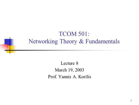 1 TCOM 501: Networking Theory & Fundamentals Lecture 8 March 19, 2003 Prof. Yannis A. Korilis.
