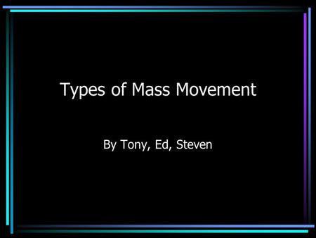 Types of Mass Movement By Tony, Ed, Steven Introduction In mass movement of soil gravity is the force acting to move surface materials such as soil and.
