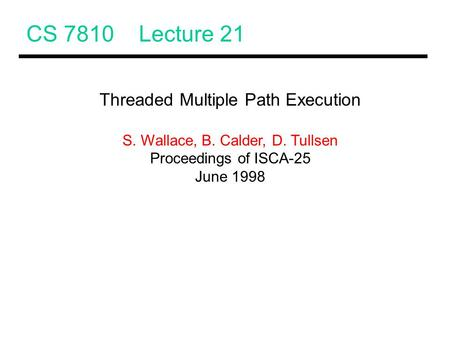 CS 7810 Lecture 21 Threaded Multiple Path Execution S. Wallace, B. Calder, D. Tullsen Proceedings of ISCA-25 June 1998.