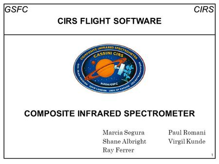 CIRSGSFC 1 COMPOSITE INFRARED SPECTROMETER Marcia SeguraPaul Romani Shane AlbrightVirgil Kunde Ray Ferrer CIRS FLIGHT SOFTWARE.