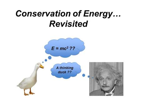 Conservation of Energy… Revisited E = mc 2 ?? A thinking duck ??