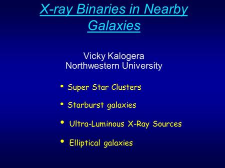X-ray Binaries in Nearby Galaxies Vicky Kalogera Northwestern University Super Star Clusters Starburst galaxies Ultra-Luminous X-Ray Sources Elliptical.