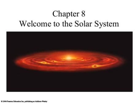 Chapter 8 Welcome to the Solar System. 8.1 The Search for Origins Our goals for learning What properties of our solar system must a formation theory explain?