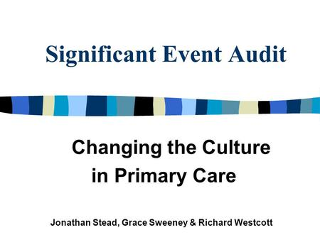 Significant Event Audit Changing the Culture in Primary Care Jonathan Stead, Grace Sweeney & Richard Westcott.