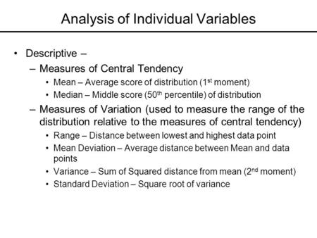 Analysis of Individual Variables Descriptive – –Measures of Central Tendency Mean – Average score of distribution (1 st moment) Median – Middle score (50.