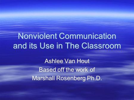 Nonviolent Communication and its Use in The Classroom Ashlee Van Hout Based off the work of Marshall Rosenberg Ph.D. Ashlee Van Hout Based off the work.