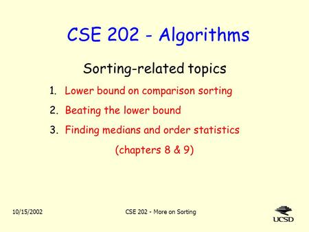 10/15/2002CSE 202 - More on Sorting CSE 202 - Algorithms Sorting-related topics 1.Lower bound on comparison sorting 2.Beating the lower bound 3.Finding.