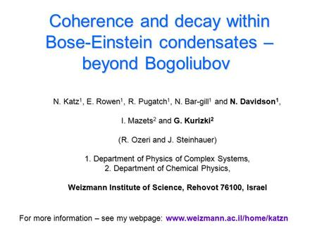 Coherence and decay within Bose-Einstein condensates – beyond Bogoliubov N. Katz 1, E. Rowen 1, R. Pugatch 1, N. Bar-gill 1 and N. Davidson 1, I. Mazets.
