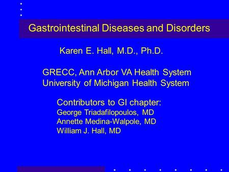Gastrointestinal Diseases and Disorders Karen E. Hall, M.D., Ph.D. GRECC, Ann Arbor VA Health System University of Michigan Health System Contributors.