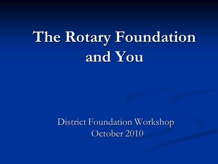 The Rotary Foundation and You District Foundation Workshop October 2010 District Foundation Workshop October 2010.