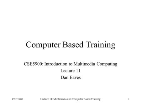 CSE5900Lecture 11: Multimedia and Computer Based Training1 Computer Based Training CSE5900: Introduction to Multimedia Computing Lecture 11 Dan Eaves.
