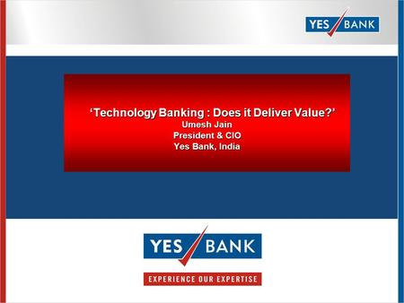 'Technology Banking : Does it Deliver Value?' Umesh Jain President & CIO Yes Bank, India 'Technology Banking : Does it Deliver Value?' Umesh Jain President.