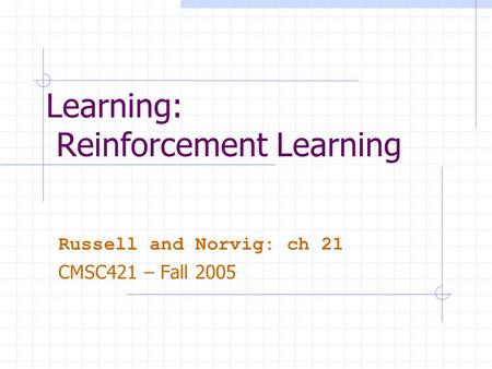 Learning: Reinforcement Learning Russell and Norvig: ch 21 CMSC421 – Fall 2005.