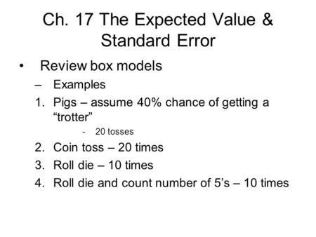 "Ch. 17 The Expected Value & Standard Error Review box models –Examples 1.Pigs – assume 40% chance of getting a ""trotter"" -20 tosses 2.Coin toss – 20 times."