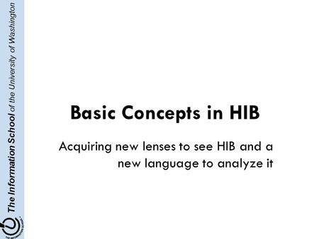 The Information School of the University of Washington Basic Concepts in HIB Acquiring new lenses to see HIB and a new language to analyze it.