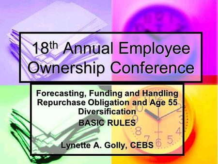 18 th Annual Employee Ownership Conference Forecasting, Funding and Handling Repurchase Obligation and Age 55 Diversification BASIC RULES Lynette A. Golly,