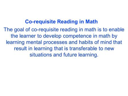 Co-requisite Reading in Math The goal of co-requisite reading in math is to enable the learner to develop competence in math by learning mental processes.