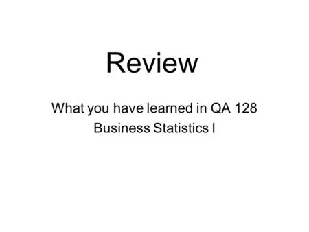 Review What you have learned in QA 128 Business Statistics I.