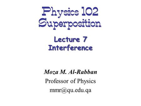 Physics 102 Superposition Moza M. Al-Rabban Professor of Physics Lecture 7 Interference.