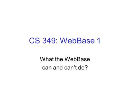 CS 349: WebBase 1 What the WebBase can and can't do?