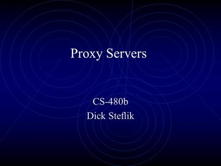 Proxy Servers CS-480b Dick Steflik Proxy Servers Part of an overall Firewall strategy Sits between the local network and the external network Originally.