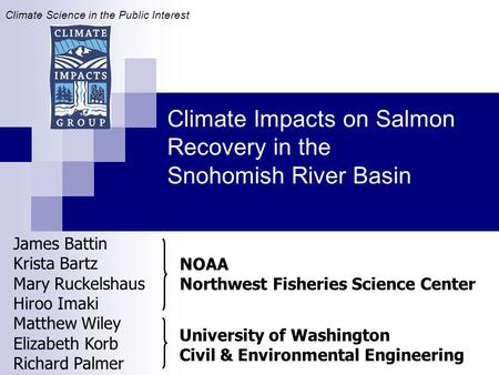 Climate Impacts on Salmon Recovery in the Snohomish River Basin James Battin Krista Bartz Mary Ruckelshaus Hiroo Imaki Matthew Wiley Elizabeth Korb Richard.