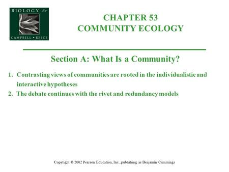 CHAPTER 53 COMMUNITY ECOLOGY Copyright © 2002 Pearson Education, Inc., publishing as Benjamin Cummings Section A: What Is a Community? 1.Contrasting views.