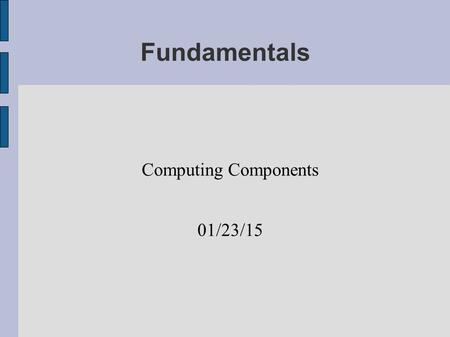 Fundamentals Computing Components 01/23/15. Hardware Physical Components Bit  Open or Closed Switch  High or Low Signal  Zero or One Byte  Eight bits.