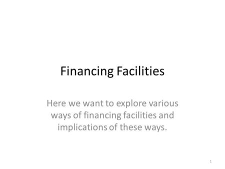 Financing Facilities Here we want to explore various ways of financing facilities and implications of these ways. 1.