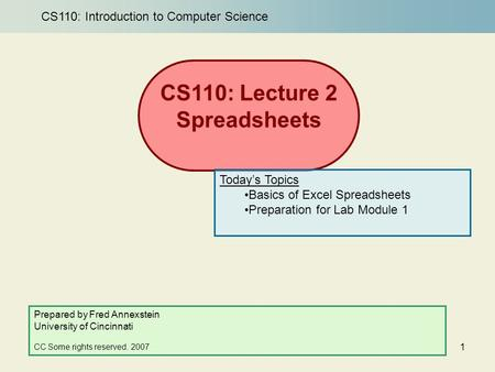 1 CS110: Lecture 2 Spreadsheets Prepared by Fred Annexstein University of Cincinnati CC Some rights reserved. 2007 Today's Topics Basics of Excel Spreadsheets.