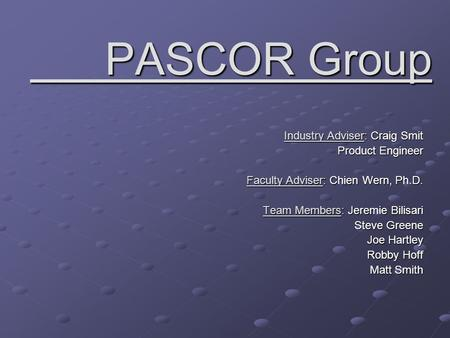 PASCOR Group PASCOR Group Industry Adviser: Craig Smit Product Engineer Faculty Adviser: Chien Wern, Ph.D. Team Members: Jeremie Bilisari Steve Greene.
