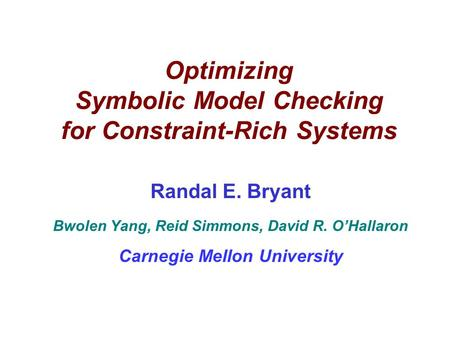 Optimizing Symbolic Model Checking for Constraint-Rich Systems Randal E. Bryant Bwolen Yang, Reid Simmons, David R. O'Hallaron Carnegie Mellon University.
