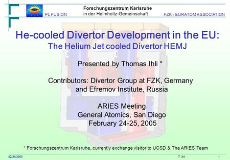 Forschungszentrum Karlsruhe in der Helmholtz-Gemeinschaft 02/24/2005 T. Ihli PL FUSION FZK - EURATOM ASSOCIATION 1 He-cooled Divertor Development in the.