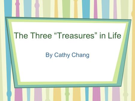 "The Three ""Treasures"" in Life By Cathy Chang. Outline Starting Questions Family –Starting Questions –Useful Expressions –Discussion Questions Friends."