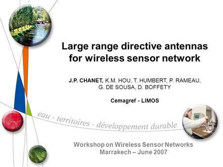 Large range directive antennas for wireless sensor network J.P. CHANET, K.M. HOU, T. HUMBERT, P. RAMEAU, G. DE SOUSA, D. BOFFETY Cemagref - LIMOS Workshop.