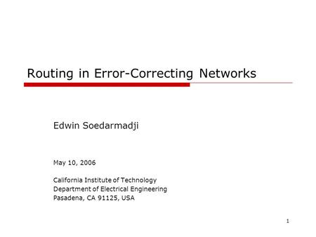 1 Routing in Error-Correcting Networks Edwin Soedarmadji May 10, 2006 California Institute of Technology Department of Electrical Engineering Pasadena,