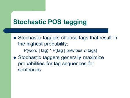 Stochastic POS tagging Stochastic taggers choose tags that result in the highest probability: P(word | tag) * P(tag | previous n tags) Stochastic taggers.